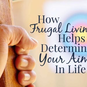 How Frugal Living Can Help You Determine Your Aim In Life